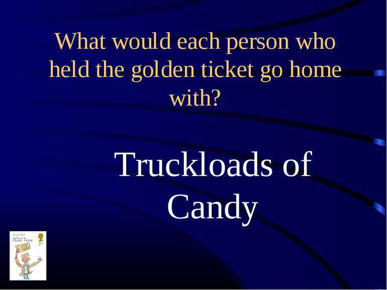 What would each person who held the golden ticket go home with? Truckloads of...