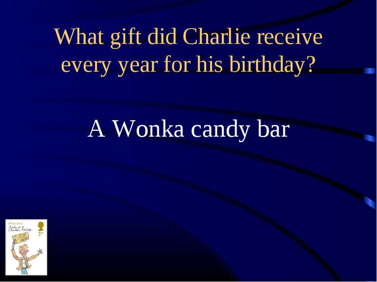 What gift did Charlie receive every year for his birthday? A Wonka candy bar
