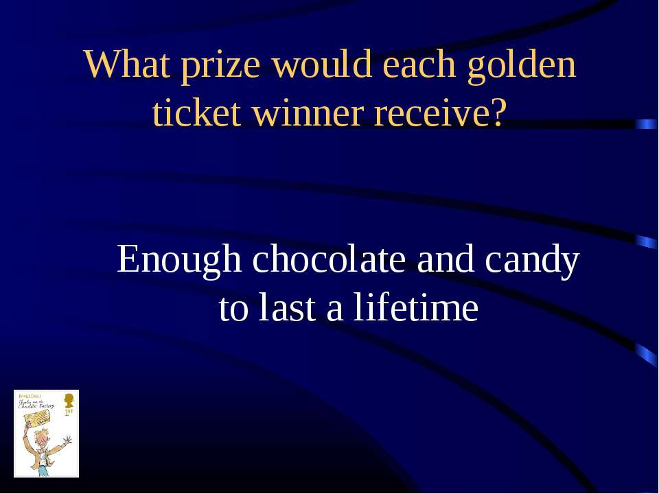 What prize would each golden ticket winner receive? Enough chocolate and cand...