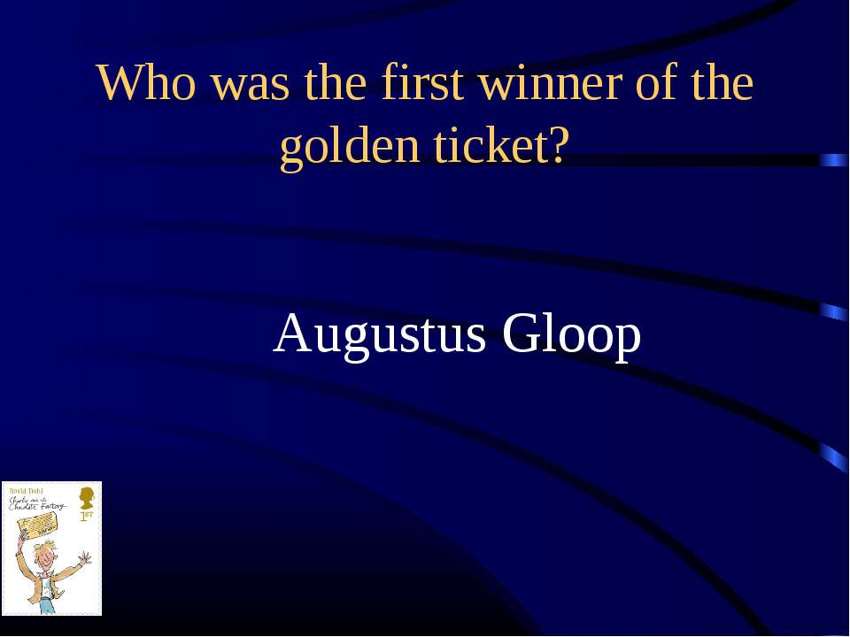 Who was the first winner of the golden ticket? Augustus Gloop