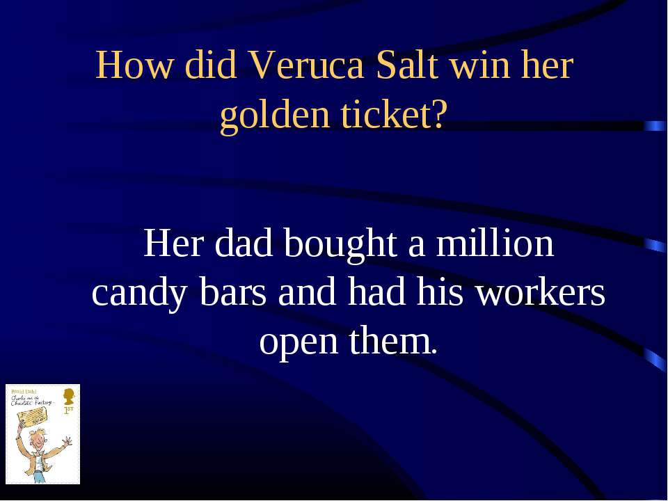 How did Veruca Salt win her golden ticket? Her dad bought a million candy bar...