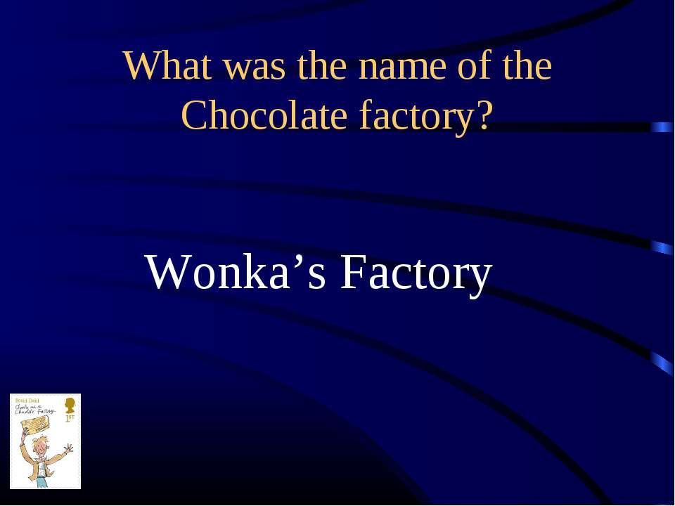 What was the name of the Chocolate factory? Wonka's Factory