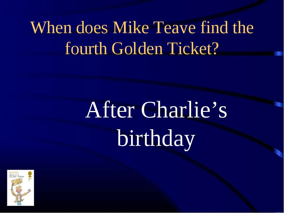 When does Mike Teave find the fourth Golden Ticket? After Charlie's birthday