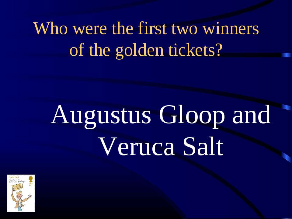 Who were the first two winners of the golden tickets? Augustus Gloop and Veru...