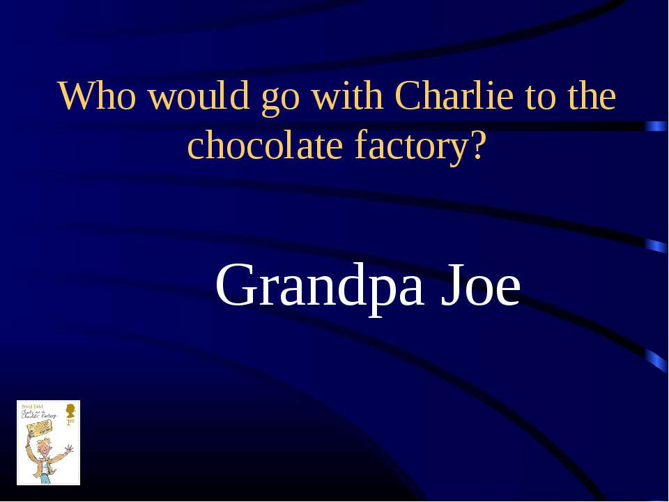 Who would go with Charlie to the chocolate factory? Grandpa Joe