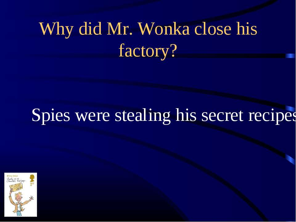 Why did Mr. Wonka close his factory? Spies were stealing his secret recipes