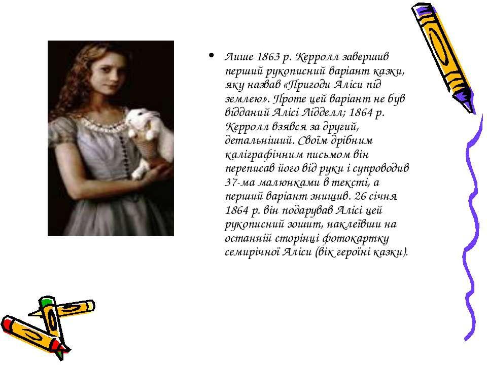 Лише 1863 p. Керролл завершив перший рукописний варіант казки, яку назвав «Пр...