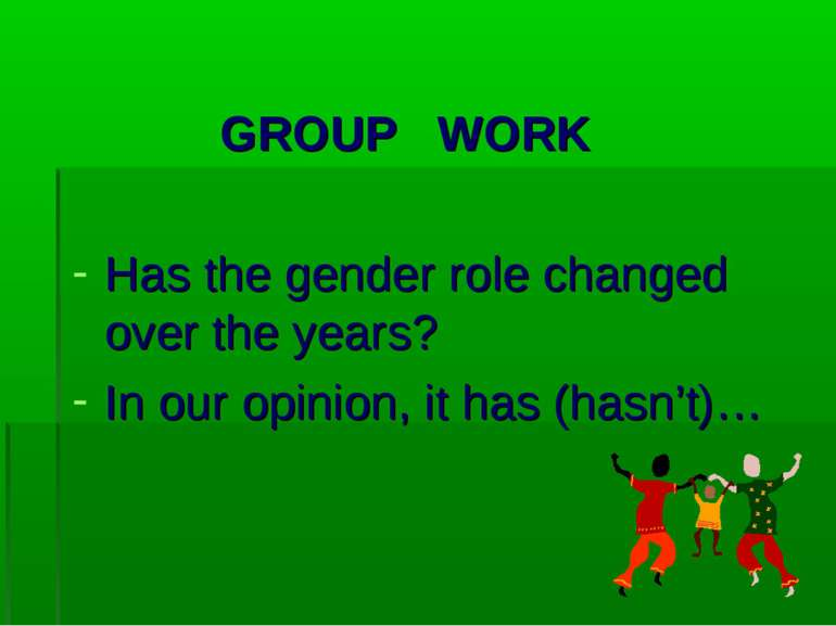 GROUP WORK Has the gender role changed over the years? In our opinion, it has...