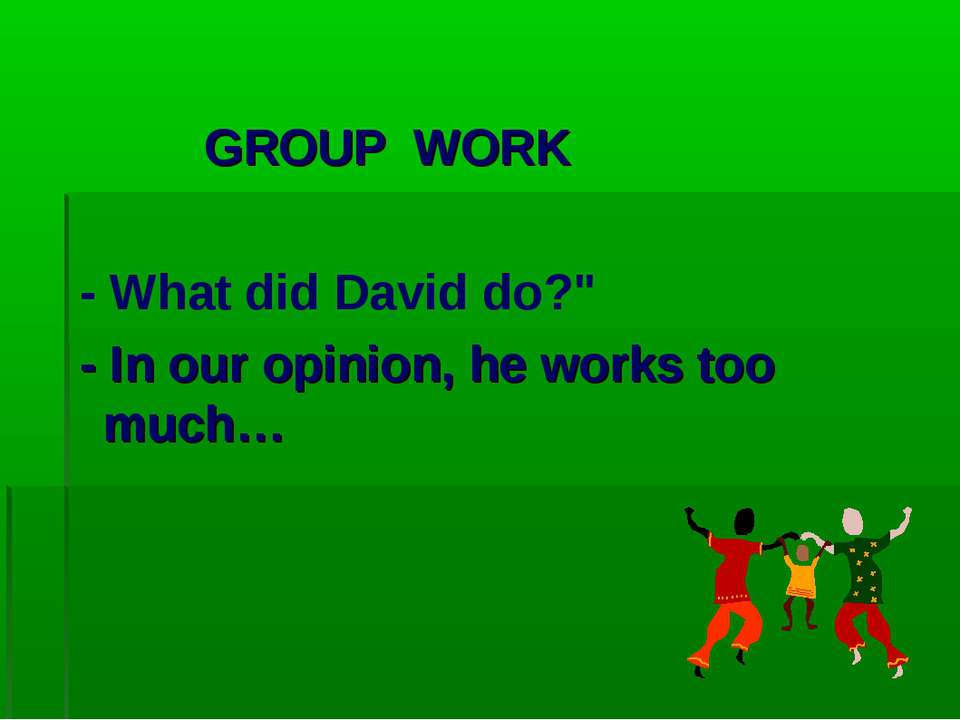 "GROUP WORK - What did David do?"" - In our opinion, he works too much…"