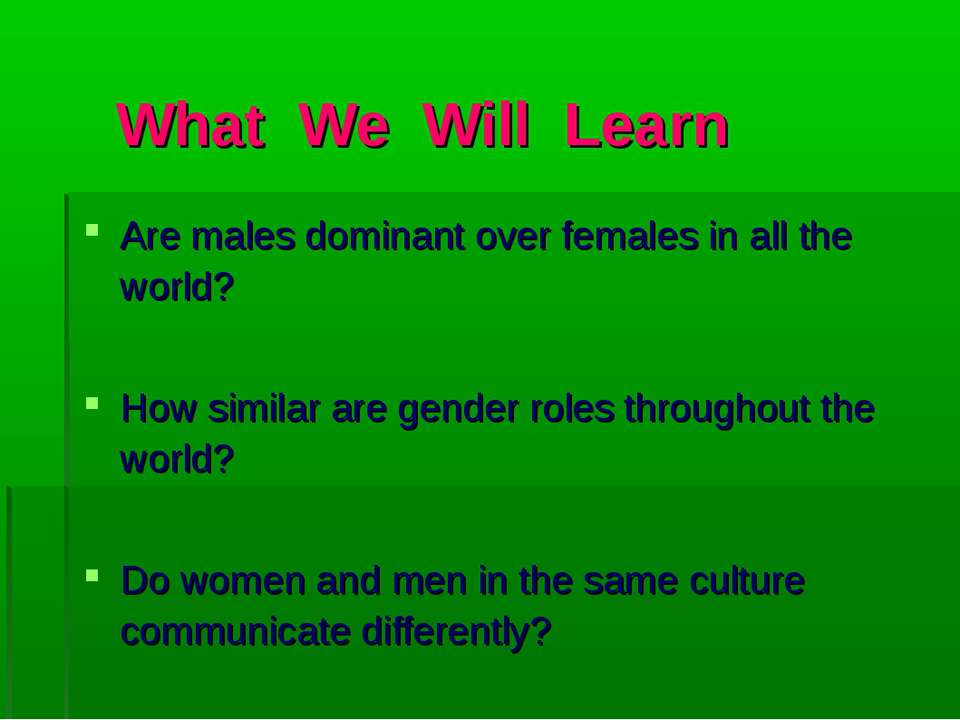 What We Will Learn Are males dominant over females in all the world? How simi...