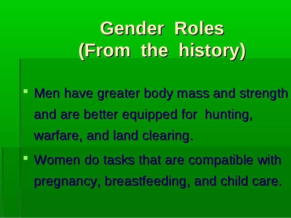 Gender Roles (From the history) Men have greater body mass and strength and a...
