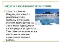 Загроза глобального потепління Згідно з оцінками Міжурядової комісії з клімат...