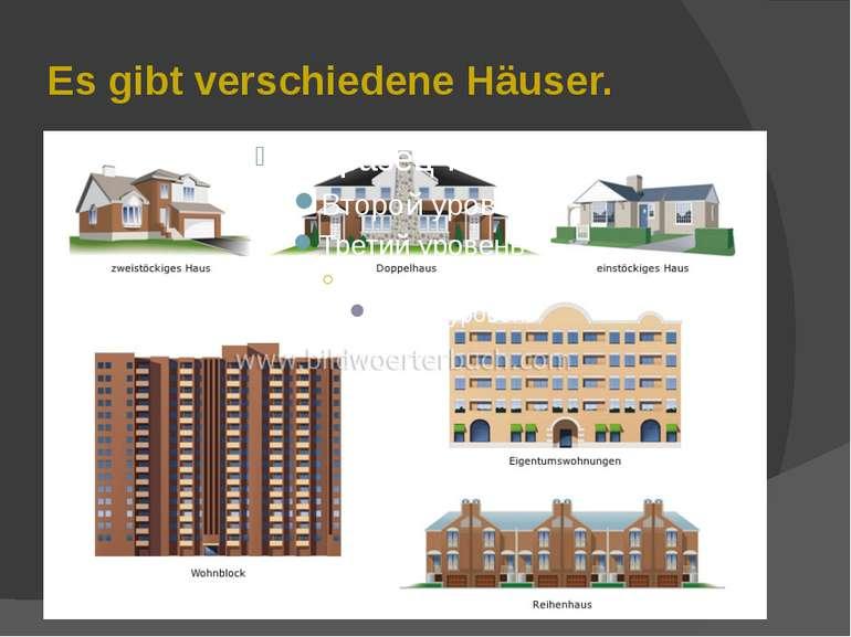 Es gibt verschiedene Häuser.