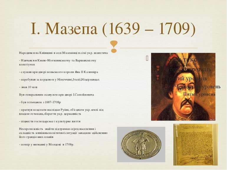 І. Мазепа (1639 – 1709) Народився на Київщині в селі Мазепинці в сімї укр. шл...