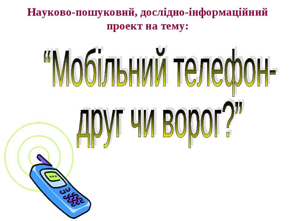 """Науково-пошуковий, дослідно-інформаційний проект на тему: """"Мобільний телефон-..."""
