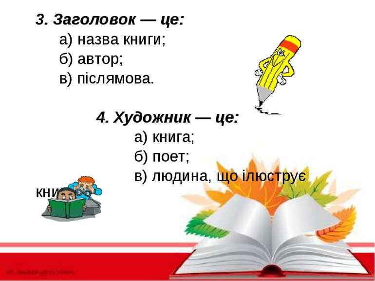 3. Заголовок — це: а) назва книги; б) автор; в) післямова. 4. Художник — це: ...