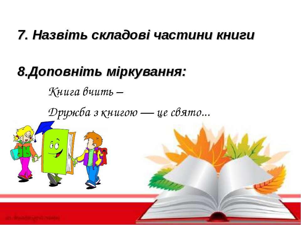 7. Назвіть складові частини книги 8. Доповніть міркування: Книга вчить – Друж...
