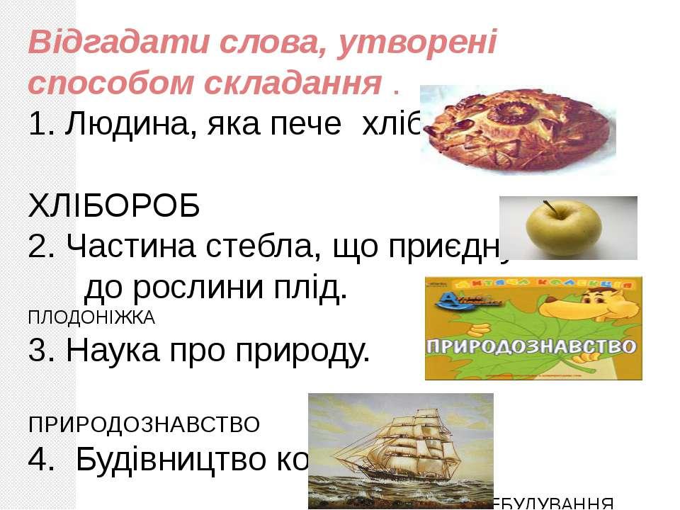 Відгадати слова, утворені способом складання . 1. Людина, яка пече хліб. ХЛІБ...
