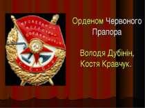 Орденом Червоного Прапора Володя Дубінін, Костя Кравчук.