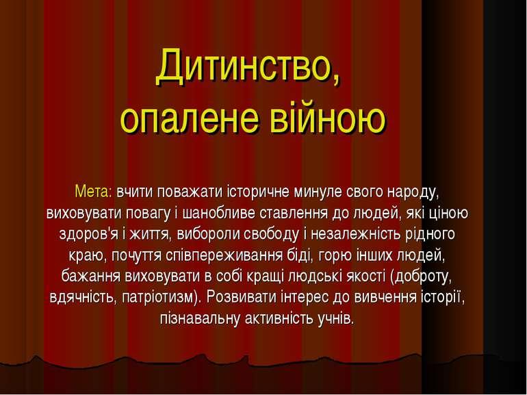 Дитинство, опалене війною Мета: вчити поважати історичне минуле свого народу,...