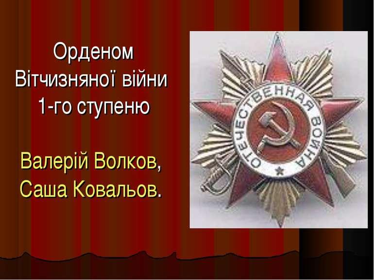 Орденом Вітчизняної війни 1-го ступеню Валерій Волков, Саша Ковальов.
