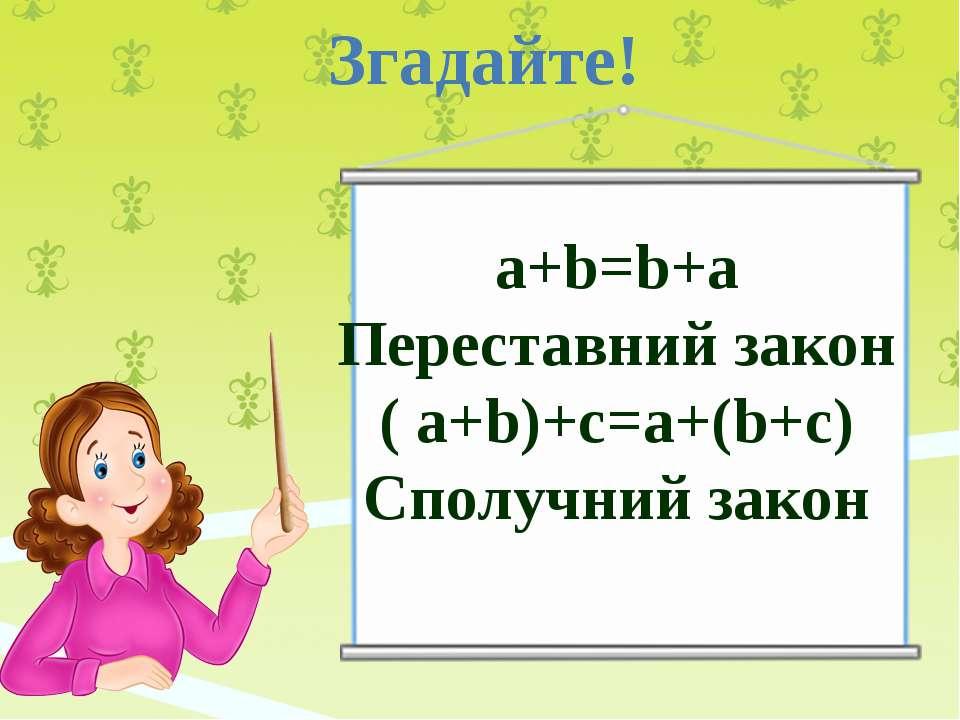 Згадайте! а+b=b+а Переставний закон ( a+b)+c=a+(b+c) Сполучний закон