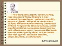 В. Сухомлинський «Умій відчувати поряд з собою людину, умій розуміти її душу,...