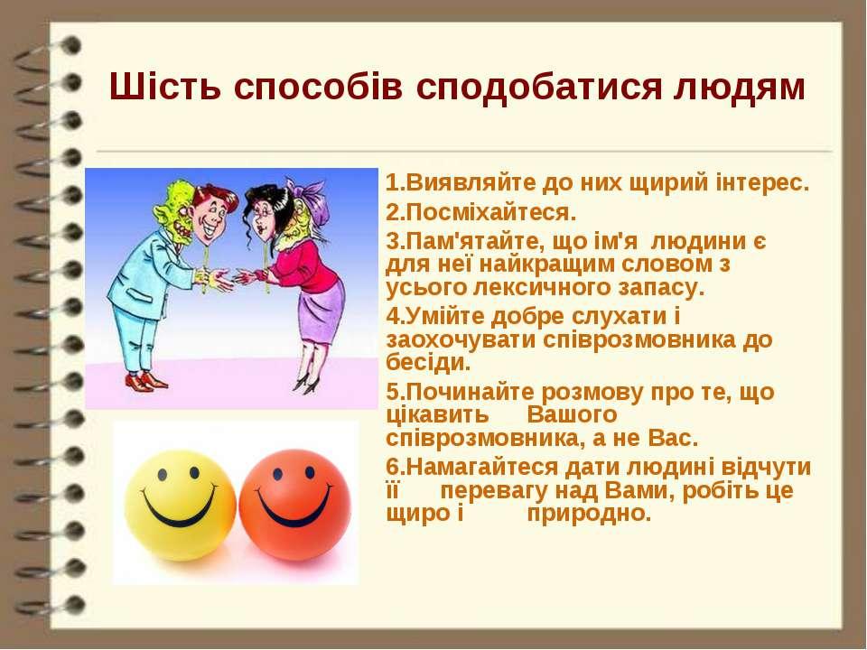 Шість способів сподобатися людям 1.Виявляйте до них щирий інтерес. 2.Посміхай...
