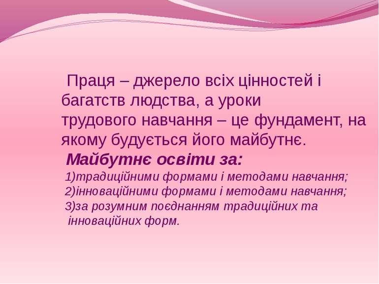 Праця – джерело всіх цінностей і багатств людства, а уроки трудового навчання...