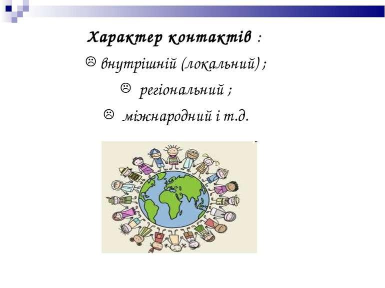 Характер контактів : внутрішній (локальний) ; регіональний ; міжнародний і т.д.