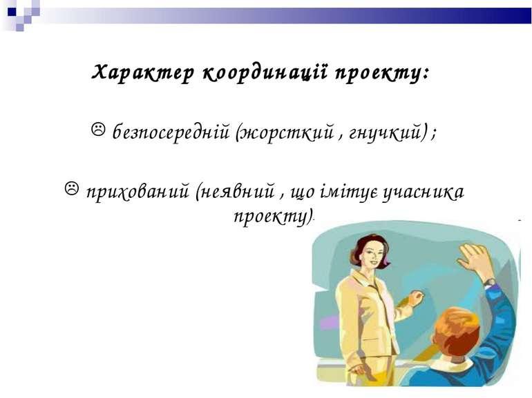 Характер координації проекту: безпосередній (жорсткий , гнучкий) ; прихований...
