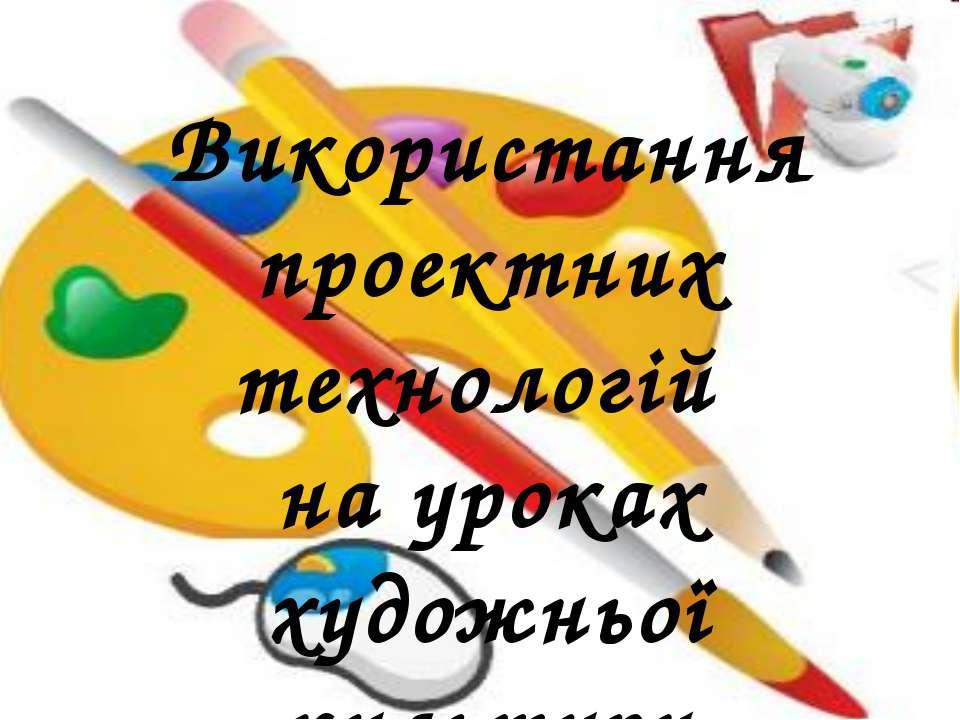 Використання проектних технологій на уроках художньої культури Використання п...