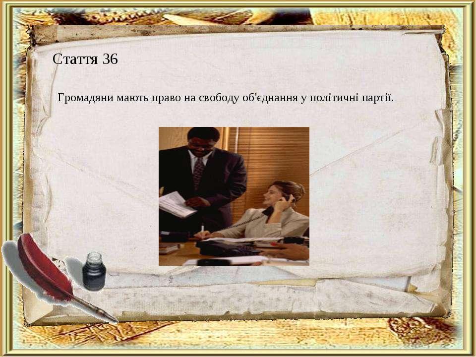Стаття 36 Громадяни мають право на свободу об'єднання у політичні партії.