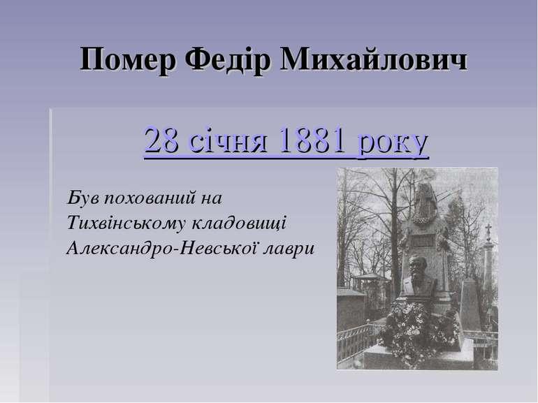 Помер Федір Михайлович 28 січня 1881 року Був похований на Тихвінському кладо...