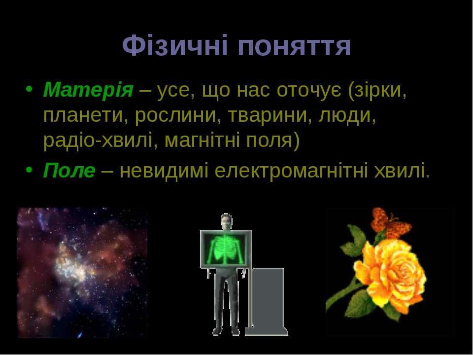Фізичні поняття Матерія – усе, що нас оточує (зірки, планети, рослини, тварин...