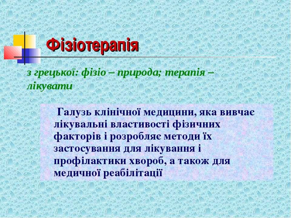 Фізіотерапія Галузь клінічної медицини, яка вивчає лікувальні властивості фіз...