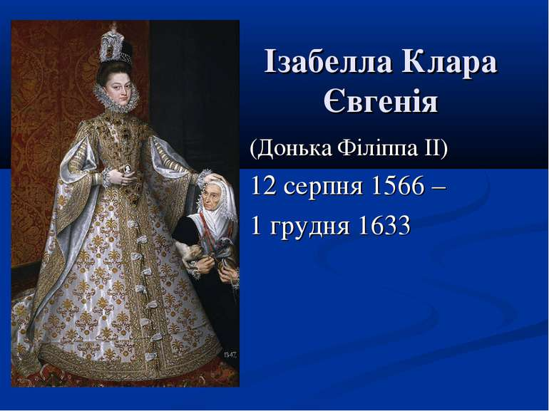 Ізабелла Клара Євгенія (Донька Філіппа II) 12 серпня 1566 – 1 грудня 1633