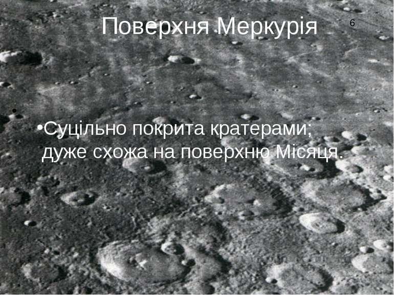 Поверхня Меркурія Суцільно покрита кратерами; дуже схожа на поверхню Місяця. 6