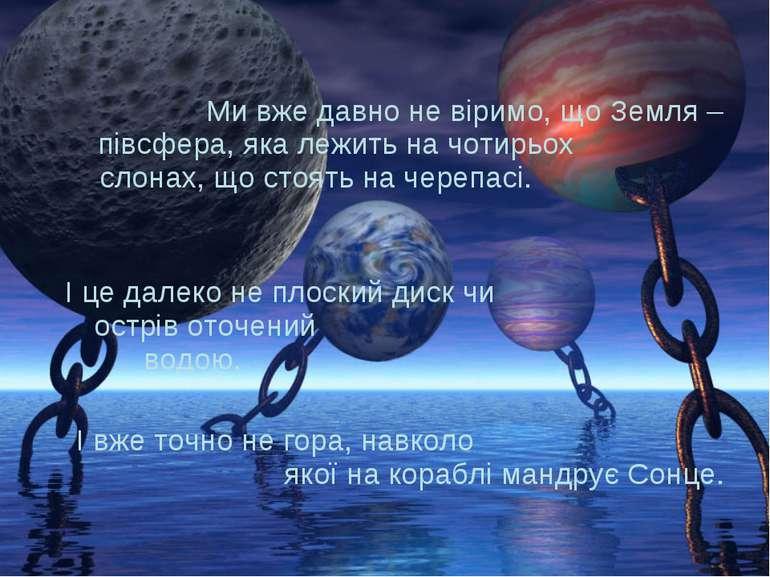 Ми вже давно не віримо, що Земля – півсфера, яка лежить на чотирьох слонах, щ...