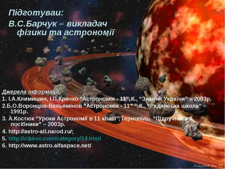 Підготуваи: В.С.Барчук – викладач фізики та астрономії Джерела інформації: 1....