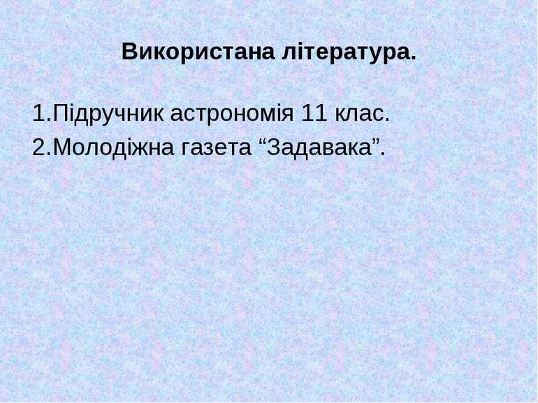 """Використана література. 1.Підручник астрономія 11 клас. 2.Молодіжна газета """"З..."""