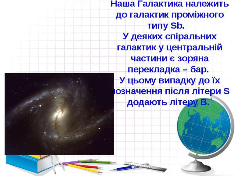 Наша Галактика належить до галактик проміжного типу Sb. У деяких спіральних г...