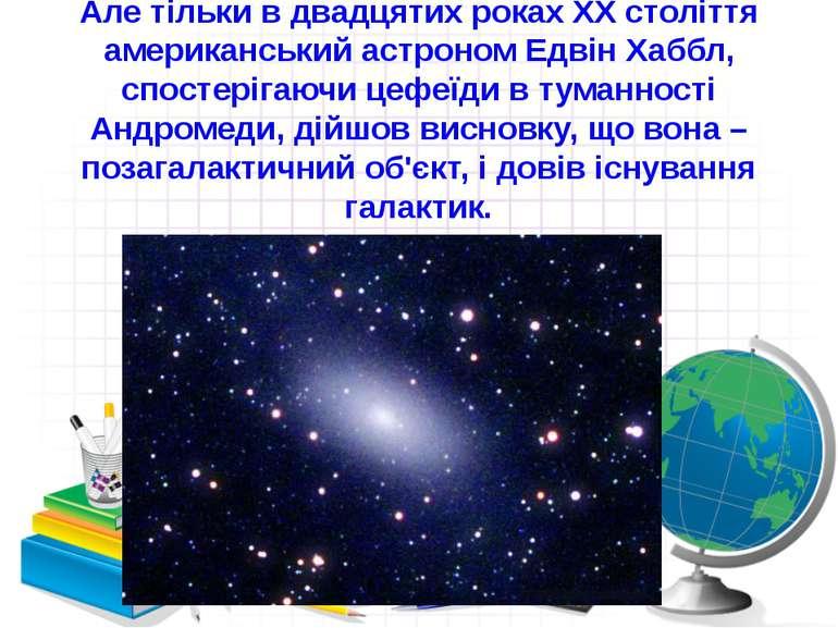 Але тільки в двадцятих роках ХХ століття американський астроном Едвін Хаббл, ...