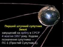 Перший штучний супутник Землі запущений на орбіту в СРСР 4 жовтня 1957 року. ...