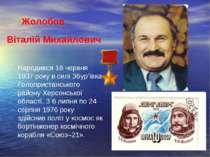 Віталій Михайлович Жолобов Народився 18 червня 1937 року в селі Збур'ївка Гол...