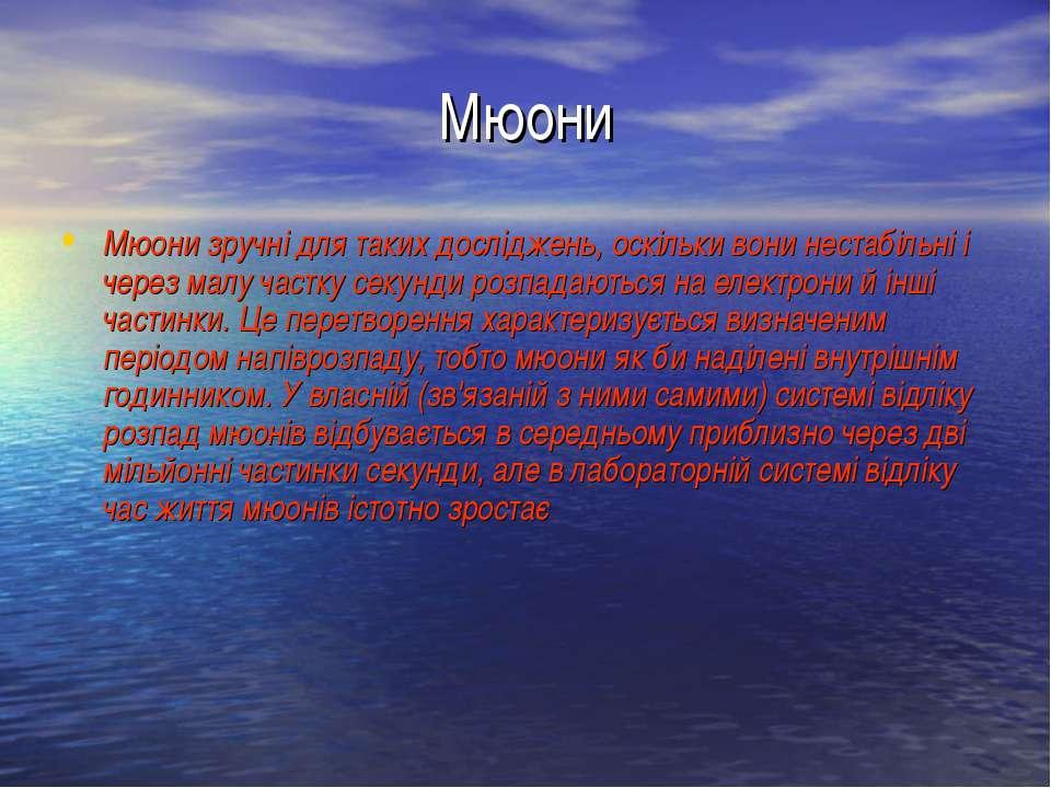 Мюони Мюони зручні для таких досліджень, оскільки вони нестабільні і через ма...