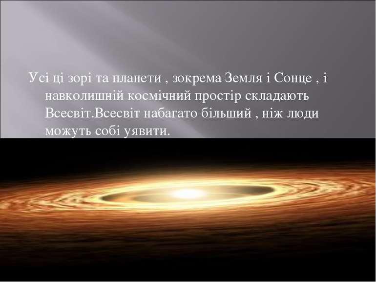 Усі ці зорі та планети , зокрема Земля і Сонце , і навколишній космічний прос...