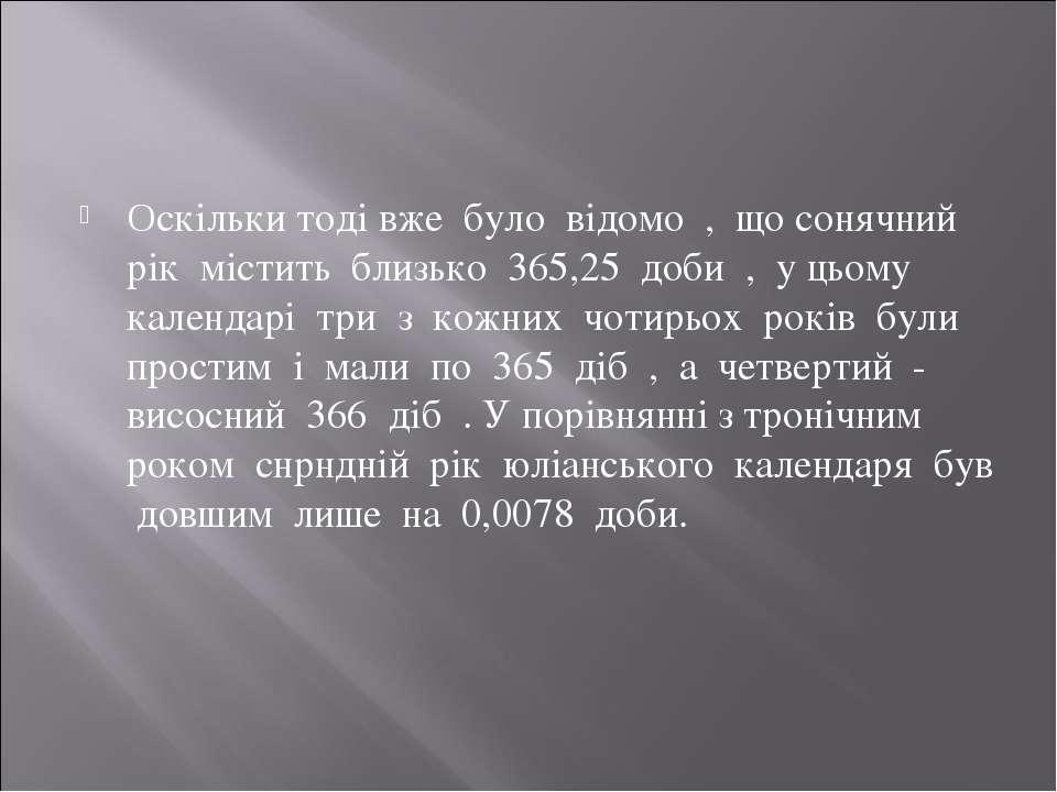 Оскільки тоді вже було відомо , що сонячний рік містить близько 365,25 доби ,...