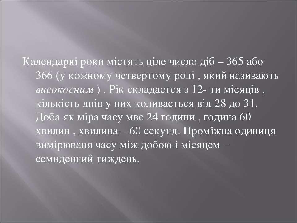 Календарні роки містять ціле число діб – 365 або 366 (у кожному четвертому ро...