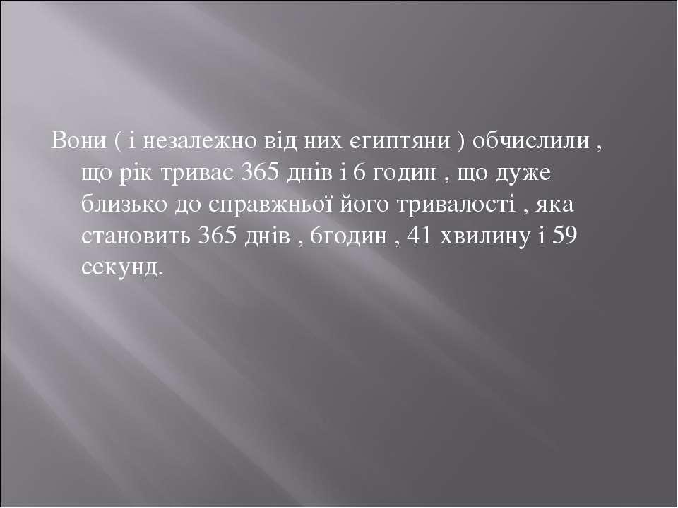 Вони ( і незалежно від них єгиптяни ) обчислили , що рік триває 365 днів і 6 ...